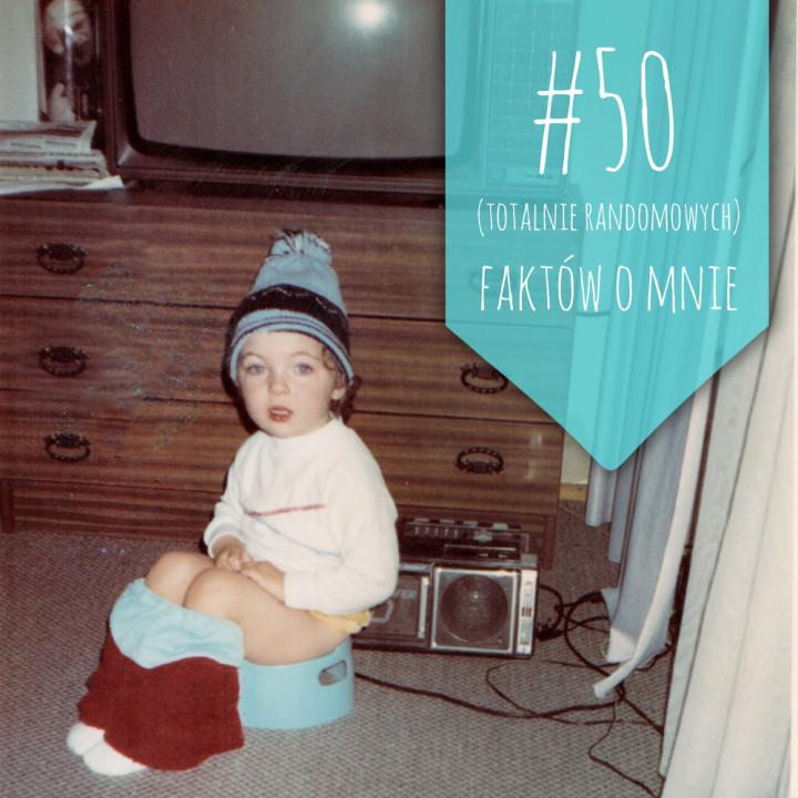 50 (totalnie randomowych) faktów o mnie. Z nutą abstrakcji.